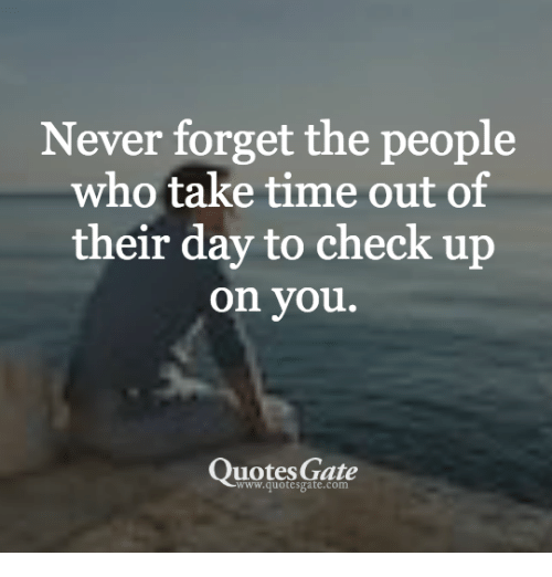 Never Forget The People Who Take Time Out Of Their Day To Check Up