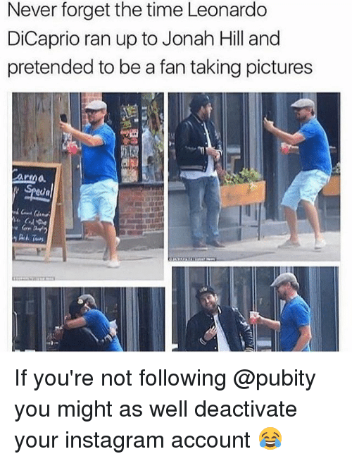 Instagram, Jonah Hill, and Leonardo DiCaprio: Never forget the time Leonardo  DiCaprio ran up to Jonah Hill and  pretended to be a fan taking pictures If you're not following @pubity you might as well deactivate your instagram account 😂