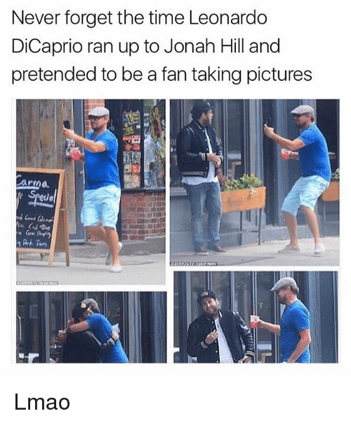 Jonah Hill, Leonardo DiCaprio, and Lmao: Never forget the time Leonardo  DiCaprio ran up to Jonah Hill and  pretended to be a fan taking pictures  armd Lmao