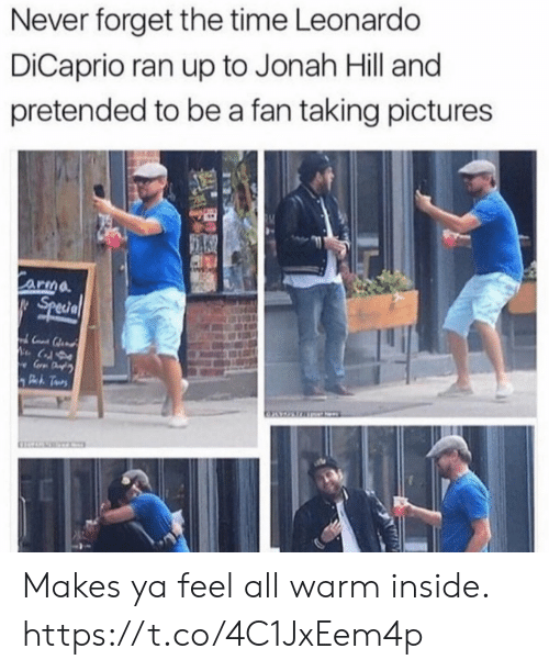 Funny, Jonah Hill, and Leonardo DiCaprio: Never forget the time Leonardo  DiCaprio ran up to Jonah Hill and  pretended to be a fan taking pictures  Carma  Special  Pk Tus Makes ya feel all warm inside. https://t.co/4C1JxEem4p