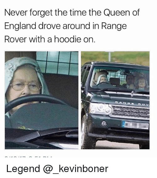 England, Funny, and Meme: Never forget the time the Queen of  England drove around in Range  Rover with a hoodie on. Legend @_kevinboner