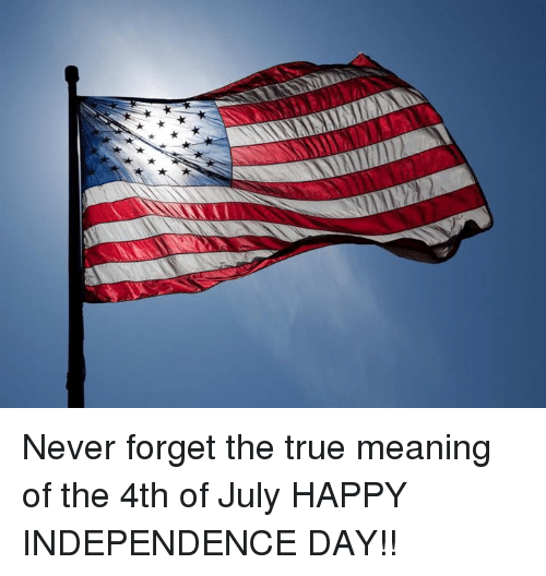 Never Forget the True Meaning of the 4th of July HAPPY