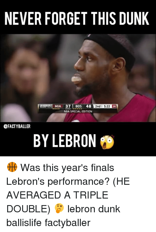 Dunk, Finals, and Memes: NEVER FORGET THIS DUNK  2nd 5:22 E4  MIA 37 BOS 48  NBA SPECIAL EDITION  @FACTYBALLER  BY LEBRON 🏀 Was this year's finals Lebron's performance? (HE AVERAGED A TRIPLE DOUBLE) 🤔 lebron dunk ballislife factyballer