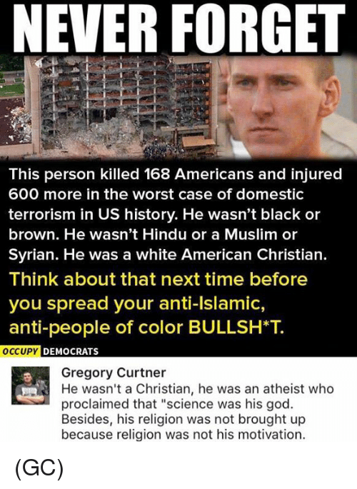 "God, Memes, and Muslim: NEVER FORGET  This person killed 168 Americans and injured  600 more in the worst case of domestic  terrorism in US history. He wasn't black or  brown. He wasn't Hindu or a Muslim or  Syrian. He was a white American Christian.  Think about that next time before  you spread your anti-Islamic,  anti-people of color B  OCCUPY DEMOCRATS  Gregory Curtner  He wasn't a Christian, he was an atheist who  proclaimed that ""science was his god.  Besides, his religion was not brought up  because religion was not his motivation. (GC)"
