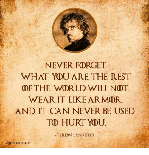 Memes, Quotes, and World: NEVER FORGET  WHAT YDU ARE THE REST  THE WORLD WILL NDT.  WEAR IT LIKE ARMOR,  AND IT CAN NEVER BE USED  TD HURT YOU  TYRIDN LANNISTER  QUOTE OLOGY