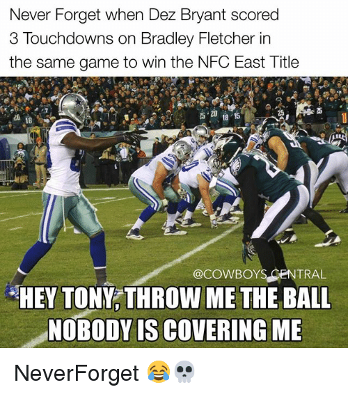 Dallas Cowboys, Dez Bryant, and Memes: Never Forget when Dez Bryant scored  3 Touchdowns on Bradley Fletcher in  the same game to win the NFC East Title  25  5 18 35  @COWBOYS CENTRAL  HEY TONY, THROW ME THE BALL  NOBODY IS COVERING ME NeverForget 😂💀