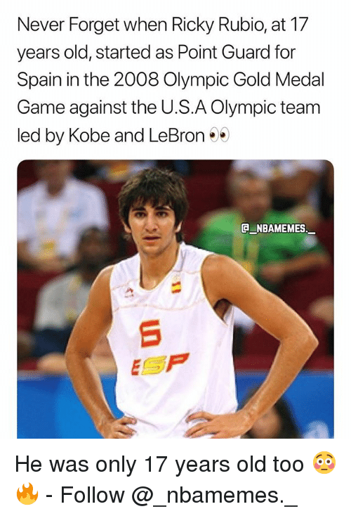 Memes, Game, and Kobe: Never Forget when Ricky Rubio, at 17  years old, started as Point Guard for  Spain in the 2008 Olympic Gold Medal  Game against the U.S.A Olympic team  led by Kobe and LeBron  NBAMEMES.  ESP He was only 17 years old too 😳🔥 - Follow @_nbamemes._