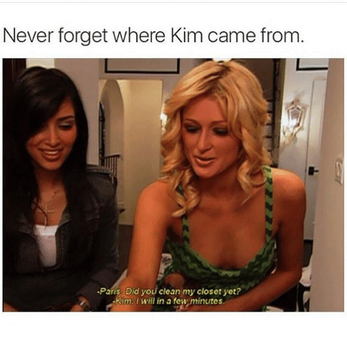 Paris, Humans of Tumblr, and Never: Never forget where Kim came from  Paris: Did you clean my closet yet?  Kim: I will in a few minutes