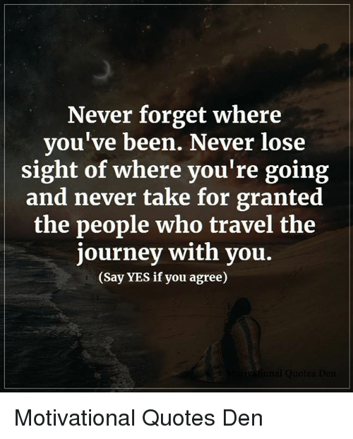 Journey, Memes, and Quotes: Never forget where  you've been. Never lose  sight of where you're going  and never take for granted  the people who travel the  journey with you.  (Say YES if you agree) Motivational Quotes Den