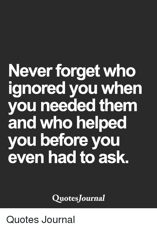 Never Forget Who Ignored You When You Needed Them And Who Helped You