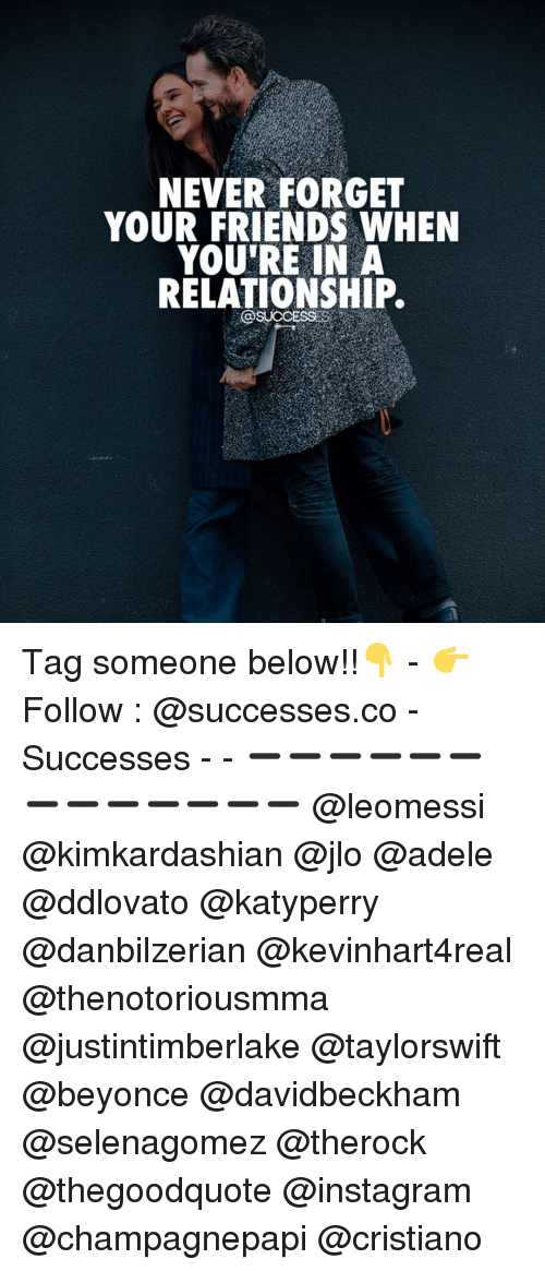 Adele, Beyonce, and Friends: NEVER FORGET  YOUR FRIENDS WHEN  YOU'RE IN A  RELATIONSHIP.  SUCCESSES Tag someone below!!👇 - 👉 Follow : @successes.co - Successes - - ➖➖➖➖➖➖➖➖➖➖➖➖➖ @leomessi @kimkardashian @jlo @adele @ddlovato @katyperry @danbilzerian @kevinhart4real @thenotoriousmma @justintimberlake @taylorswift @beyonce @davidbeckham @selenagomez @therock @thegoodquote @instagram @champagnepapi @cristiano