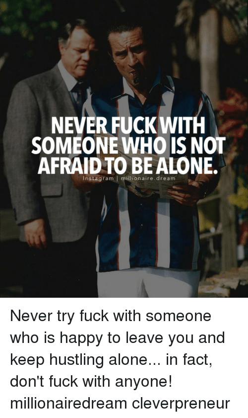 Memes, 🤖, and Hustle: NEVER FUCK WITH  SOMEONE WHO IS NOT  AFRAID TO BE ALONE.  Insta gram l ion aire. dream Never try fuck with someone who is happy to leave you and keep hustling alone... in fact, don't fuck with anyone! millionairedream cleverpreneur