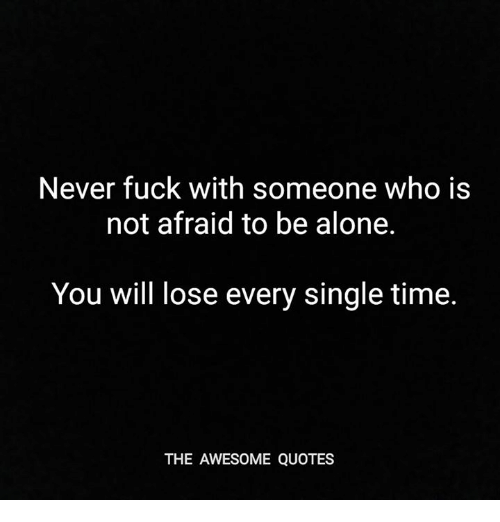 Never Fuck With Someone Who Is Not Afraid To Be Alone You Will Lose