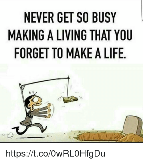 Image result for so busy forget to make a life