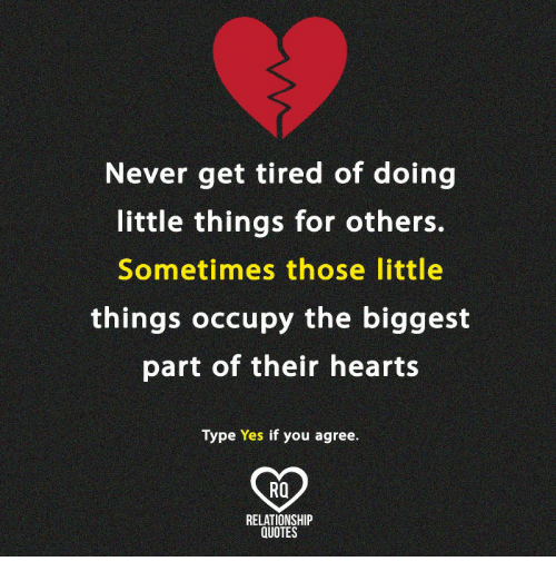 Memes, Hearts, and Quotes: Never get tired of doing  little things for others.  Sometimes those little  things occupy the biggest  part of their hearts  Type Yes if you agree  Ra  RELATIONSHIP  QUOTES