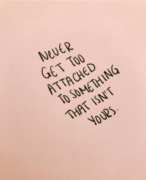 Never, Get, and Yours: NevER  GET TOO  ATTACHED  To SOMETHING  THAT ISN'T  YOURS