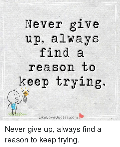 Never Give Up Always Find A Reason To Keep Trying Like Love