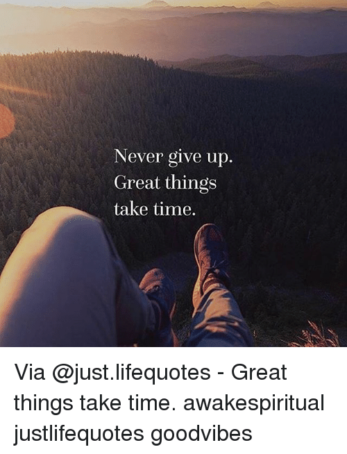 Never Give Up Great Things Take Time Via Great Things Take Time