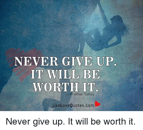 Giving Up On Love Quotes Simple NEVER GIVE UP IT WILL BE WORTH IT Prak Har Sahay Like Love Quotescom