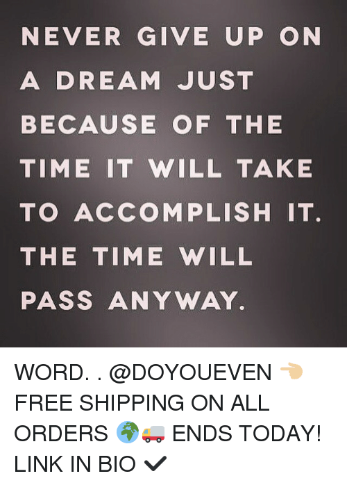 A Dream, Gym, and Free: NEVER GIVE UP ON  A DREAM JUST  BECAUSE OF THE  TIME IT WILL TAKE  TO ACCOMPLISH IT.  THE TIME WILL  PASS ANY WAY WORD. . @DOYOUEVEN 👈🏼 FREE SHIPPING ON ALL ORDERS 🌍🚚 ENDS TODAY! LINK IN BIO ✔