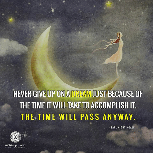 A Dream, Time, and World: NEVER GIVE UP ON A DREAM JUST BECAUSE OF  THE TIME IT WILL TAKE TO ACCOMPLISH IT  THE TIME WILL PASS ANYWAY  EARL NIGHTINGALE  wake up world