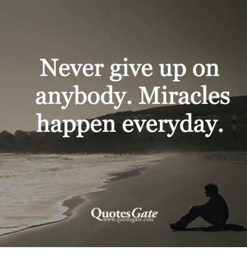 Never Give Up On Anybody Miracles Happen Everyday Quotes Gate Cool Quotes Never Give Up