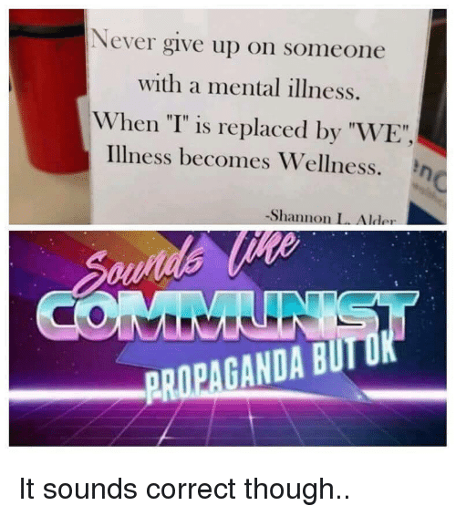 """Propaganda, Never, and Mental Illness: Never give up on someone  with a mental illness.  When """"T"""" is replaced by """"WE""""  illness becomes Wellness. η  -Shannon L. Alder  PROPAGANDA BUIT It sounds correct though.."""