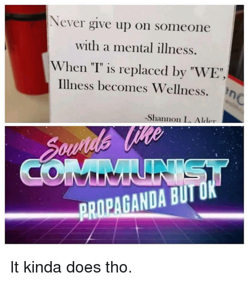 """Propaganda, Never, and Mental Illness: Never give up on someone  with a mental illness.  When """"T"""" is replaced by """"WE""""  illness becomes Wellness. η  -Shannon L. Alder  PROPAGANDA BUIT It kinda does tho."""