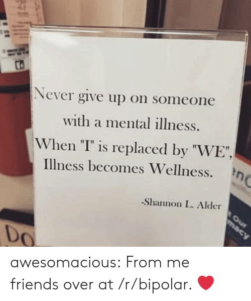 """Friends, Tumblr, and Bipolar: Never give up on someone  with a mental illness.  When """"I"""" is replaced by """"WE"""",  Illness becomes Wellness.  -Shannon L. Alder  0 awesomacious:  From me friends over at /r/bipolar. ❤️"""