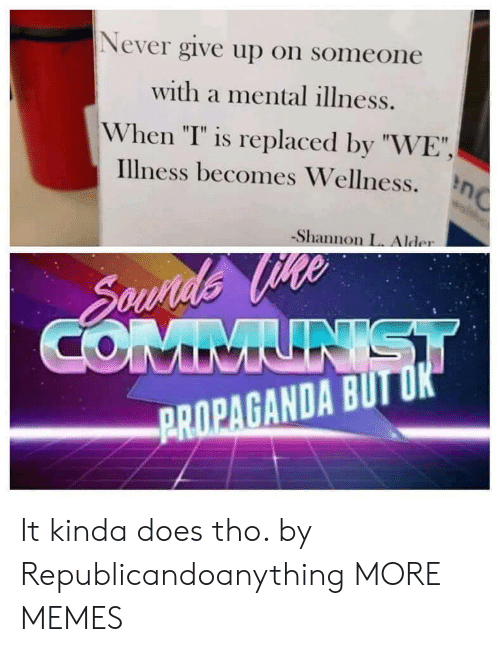 """Dank, Memes, and Target: Never give up on someone  with a mental illness.  When """"T"""" is replaced by """"WE""""  illness becomes Wellness. η  -Shannon L. Alder  PROPAGANDA BUIT It kinda does tho. by Republicandoanything MORE MEMES"""