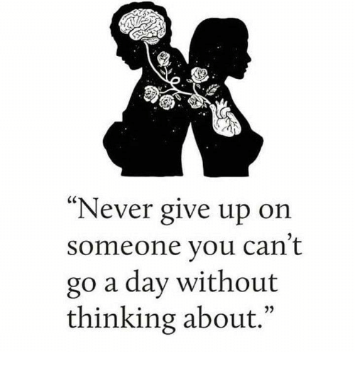 Never Give Up On Someone You Can't Go A Day Without