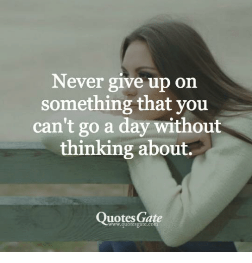 Never Give Up On Something That You Cant Go A Day Without Thinking