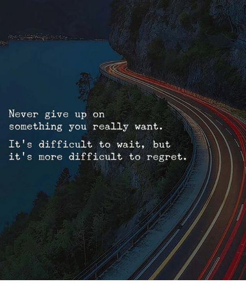 Regret, Never, and You: Never give up on  something you really want.  It's difficult to wait, but  it's more difficult to regret.