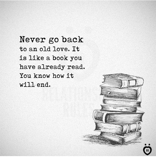 Love, Book, and Old: Never go back  to an old love. It  is like a book you  have already read.  You know how it  will end