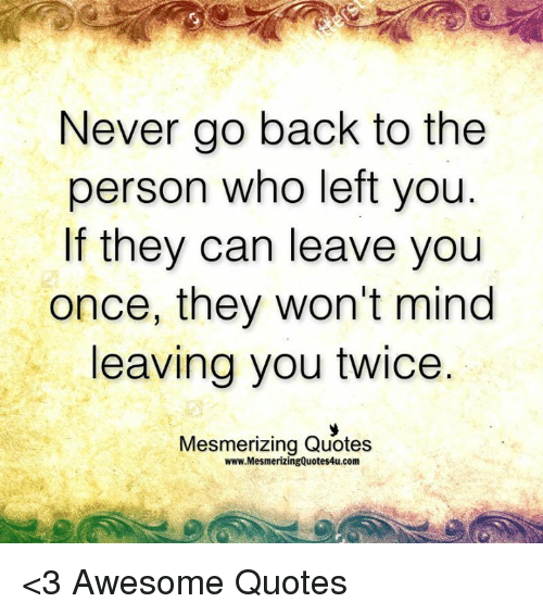 Never Go Back to the Person Who Left You if They Can Leave ...