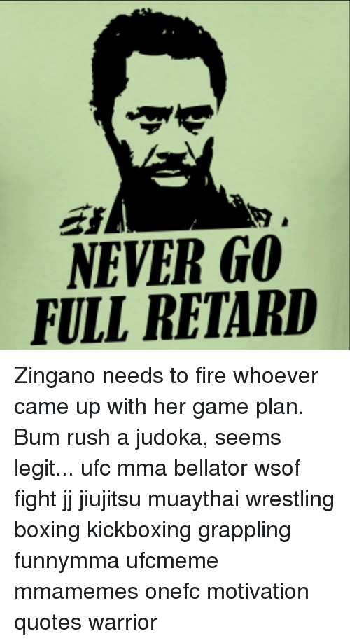 Boxing, Fire, and Memes: NEVER GO  FULL RETARD Zingano needs to fire whoever came up with her game plan. Bum rush a judoka, seems legit... ufc mma bellator wsof fight jj jiujitsu muaythai wrestling boxing kickboxing grappling funnymma ufcmeme mmamemes onefc motivation quotes warrior