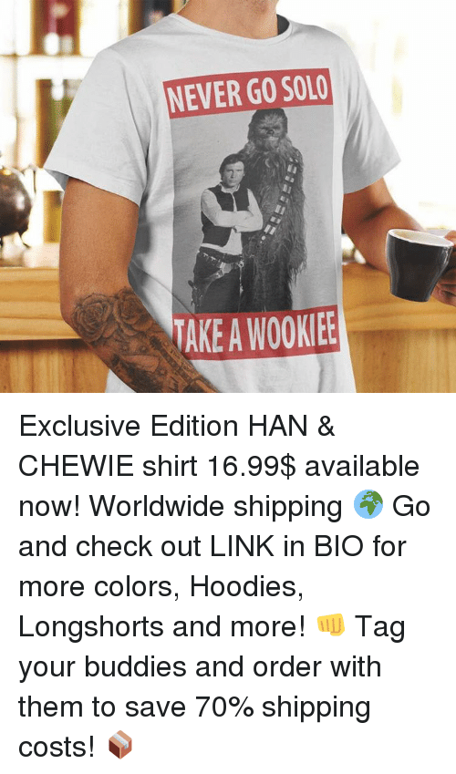 Memes, Link, and Tagged: NEVER GO SOLO  TAKE A WOOKIEE Exclusive Edition HAN & CHEWIE shirt 16.99$ available now! Worldwide shipping 🌍 Go and check out LINK in BIO for more colors, Hoodies, Longshorts and more! 👊 Tag your buddies and order with them to save 70% shipping costs! 📦