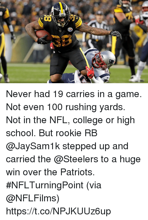 Anaconda, College, and Memes: Never had 19 carries in a game. Not even 100 rushing yards. Not in the NFL, college or high school.  But rookie RB @JaySam1k stepped up and carried the @Steelers to a huge win over the Patriots. #NFLTurningPoint (via @NFLFilms) https://t.co/NPJKUUz6up