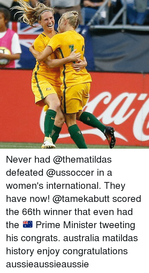 Memes, Australia, and Congratulations: Never had @thematildas defeated @ussoccer in a women's international. They have now! @tamekabutt scored the 66th winner that even had the 🇦🇺 Prime Minister tweeting his congrats. australia matildas history enjoy congratulations aussieaussieaussie