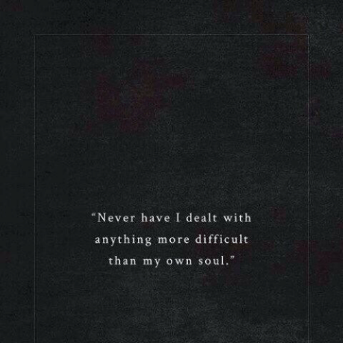 "Never, Soul, and Own: ""Never have I dealt with  anything more difficult  than my own soul."