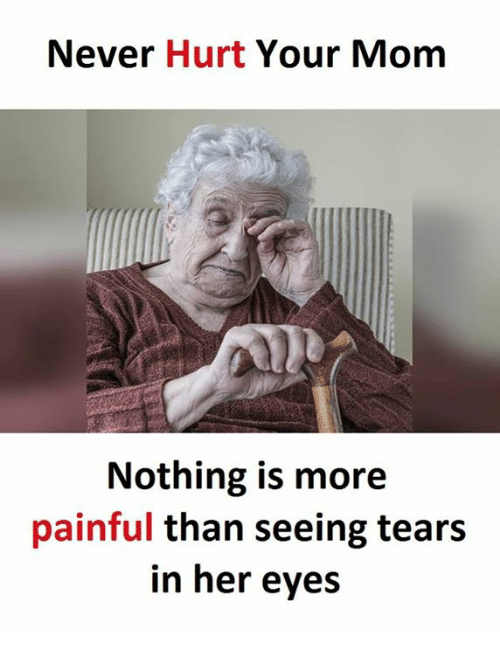 Never, Mom, and Her: Never  Hurt  Your Mom  Nothing is more  painful than seeing tears  in her eyes