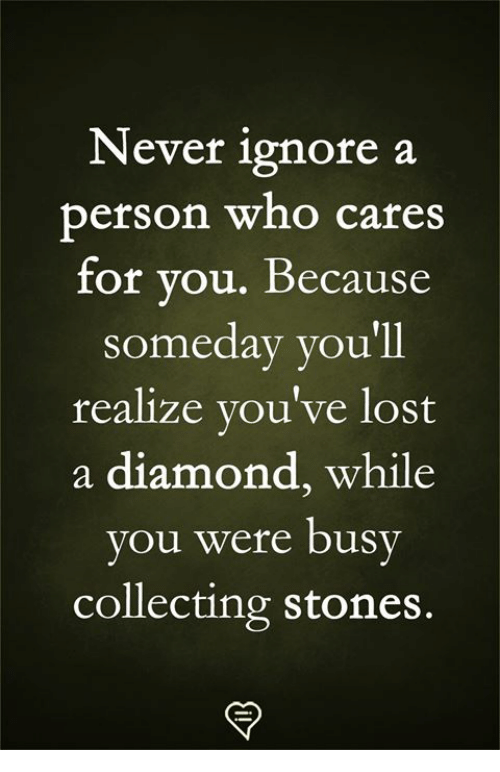 Memes, Lost, and Diamond: Never ignore a  person who cares  for vou. Because  someday you'll  realize vou've lost  a diamond, while  ou were bus  collecting stones.  y  y