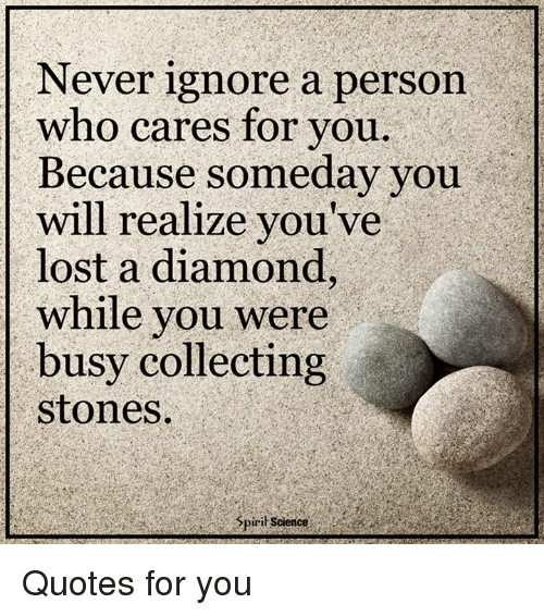 Never Ignore a Person Who Cares for You Because Someday You