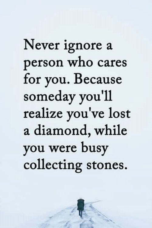 Memes, Lost, and Diamond: Never ignore a  person who cares  for you. Because  someday you'll  realize you've lost  a diamond, while  you were busy  collecting stones.