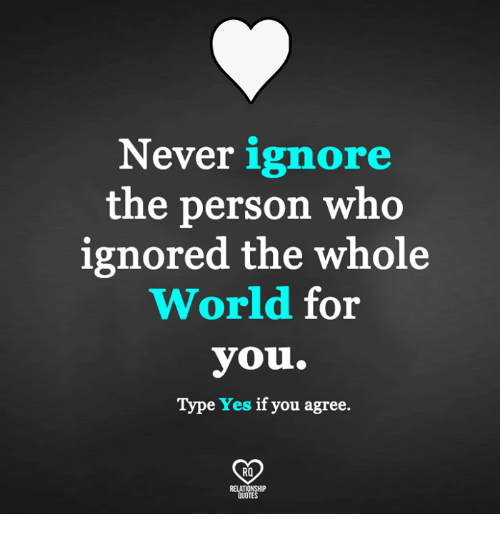 Never Ignore The Person Who Ignored The Whole World For You Type Yes