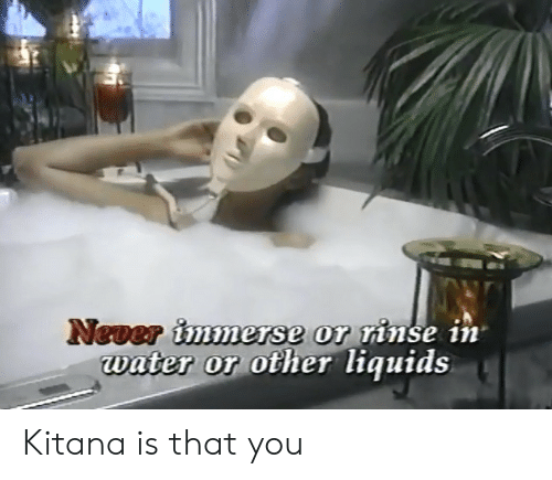 Water, Never, and You: Never immerse or rinse in  water or other liquids Kitana is that you