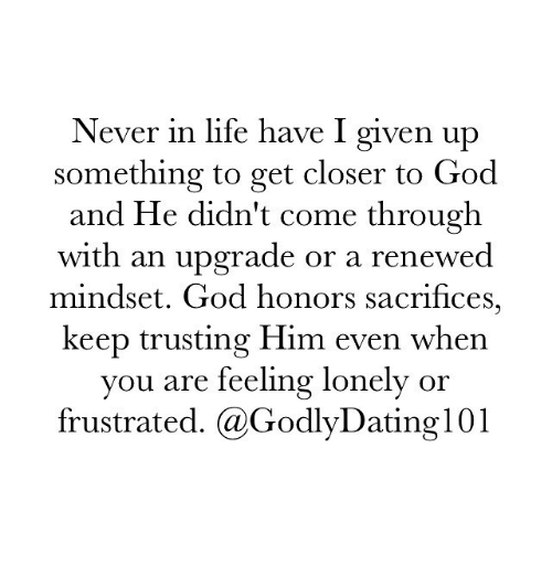 God, Life, and Memes: Never in life have I given up  something to get closer to God  and He didn't come through  with an upgrade or a renewed  mindset. God honors sacrifices,  keep trusting Him even when  you are feeling lonely or  frustrated. a GodlyDating 101