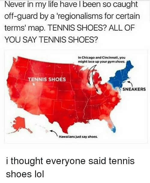 Chicago, Gym, and Life: Never in my life have I been so caught  off-guard by a 'regionalisms for certain  terms' map. TENNIS SHOES? ALL OF  YOU SAY TENNIS SHOES?  In Chicago and Cincinnati, you  might lace up your gym shoes  TENNIS SHOES  SNEAKERS  Hawalians just say shoes. i thought everyone said tennis shoes lol