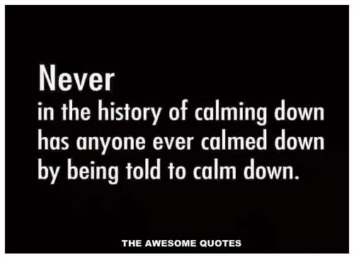 Calming Quotes   Never In The History Of Calming Down Has Anyone Ever Calmed Down By