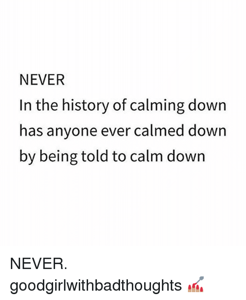 Memes, History, and Never: NEVER  In the history of calming down  has anyone ever calmed down  by being told to calm down NEVER. goodgirlwithbadthoughts 💅🏽